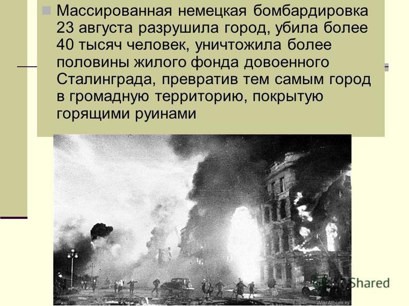 Массированная немецкая бомбардировка 23 августа разрушила город, убила более 40 тысяч человек, уничтожила более половины жилого фонда довоенного Сталинграда, превратив тем самым город в громадную территорию, покрытую горящими руинами