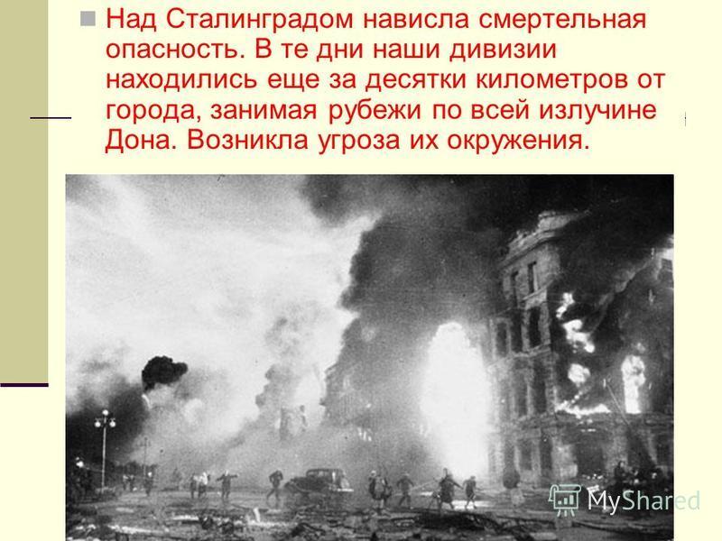 Над Сталинградом нависла смертельная опасность. В те дни наши дивизии находились еще за десятки километров от города, занимая рубежи по всей излучине Дона. Возникла угроза их окружения.
