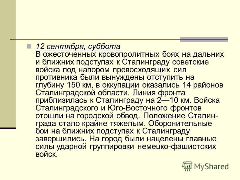 12 сентября, суббота В ожесточенных кровопролитных боях на дальних и ближних подступах к Сталинграду советские войска под напором превосходящих сил противника были вынуждены отступить на глубину 150 км, в оккупации оказались 14 районов Сталинградской