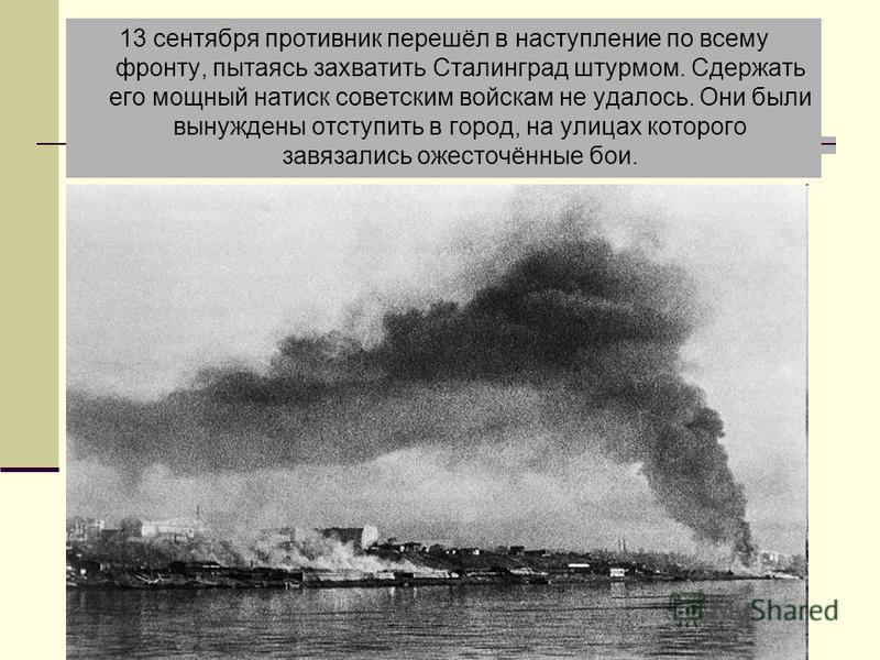 Штурм города 13 сентября противник перешёл в наступление по всему фронту, пытаясь захватить Сталинград штурмом. Сдержать его мощный натиск советским войскам не удалось. Они были вынуждены отступить в город, на улицах которого завязались ожесточённые