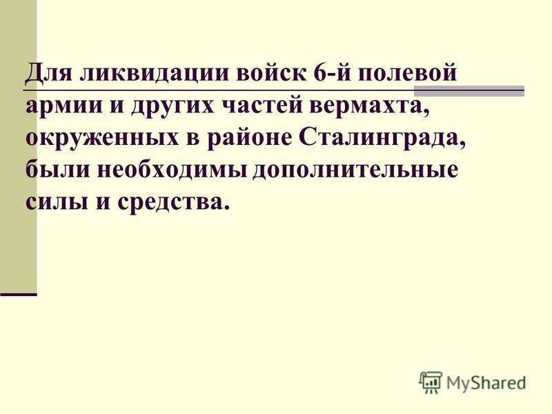 Для ликвидации войск 6-й полевой армии и других частей вермахта, окруженных в районе Сталинграда, были необходимы дополнительные силы и средства.