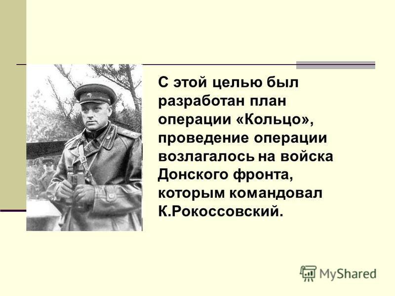 С этой целью был разработан план операции «Кольцо», проведение операции возлагалось на войска Донского фронта, которым командовал К.Рокоссовский.
