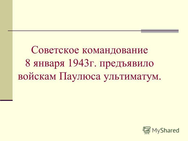 Советское командование 8 января 1943 г. предъявило войскам Паулюса ультиматум.