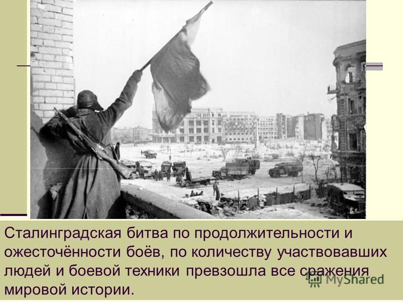 Сталинградская битва по продолжительности и ожесточённости боёв, по количеству участвовавших людей и боевой техники превзошла все сражения мировой истории.