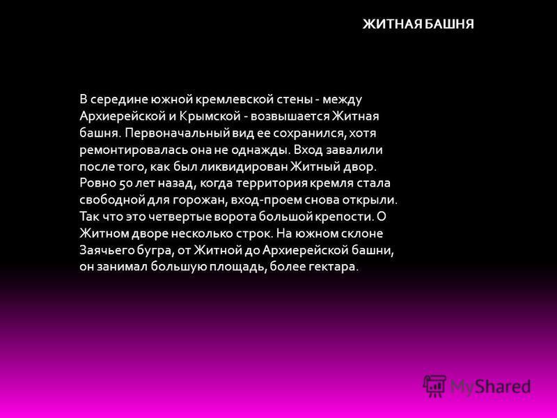 ЖИТНАЯ БАШНЯ В середине южной кремлевской стены - между Архиерейской и Крымской - возвышается Житная башня. Первоначальный вид ее сохранился, хотя ремонтировалась она не однажды. Вход завалили после того, как был ликвидирован Житный двор. Ровно 50 ле