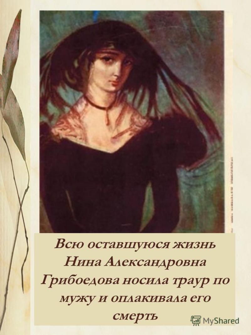 Всю оставшуюся жизнь Нина Александровна Грибоедова носила траур по мужу и оплакивала его смерть