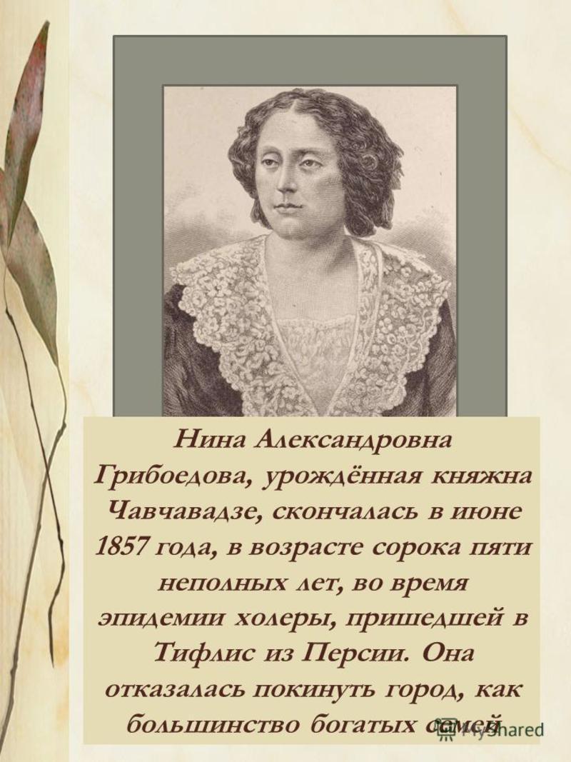 1812 – 1857 г.г.. Нина Александровна Грибоедова, урождённая княжна Чавчавадзе, скончалась в июне 1857 года, в возрасте сорока пяти неполных лет, во время эпидемии холеры, пришедшей в Тифлис из Персии. Она отказалась покинуть город, как большинство бо