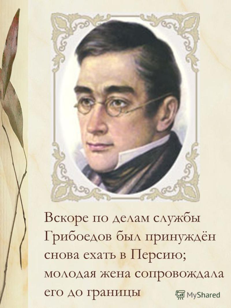 Вскоре по делам службы Грибоедов был принуждён снова ехать в Персию; молодая жена сопровождала его до границы