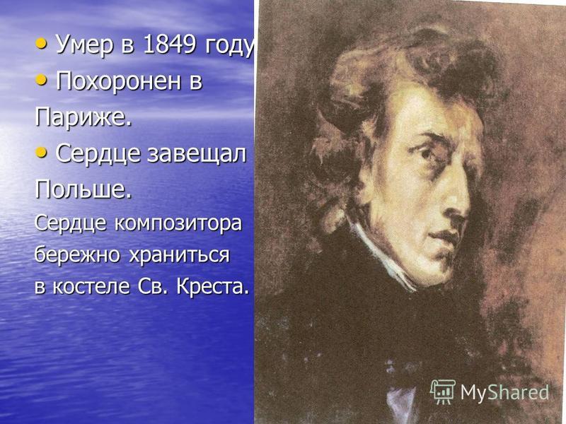 Умер в 1849 году. Похоронен в Париже. Сердце завещал Польше. Сердце композитора бережно храниться в костеле Св. Креста.
