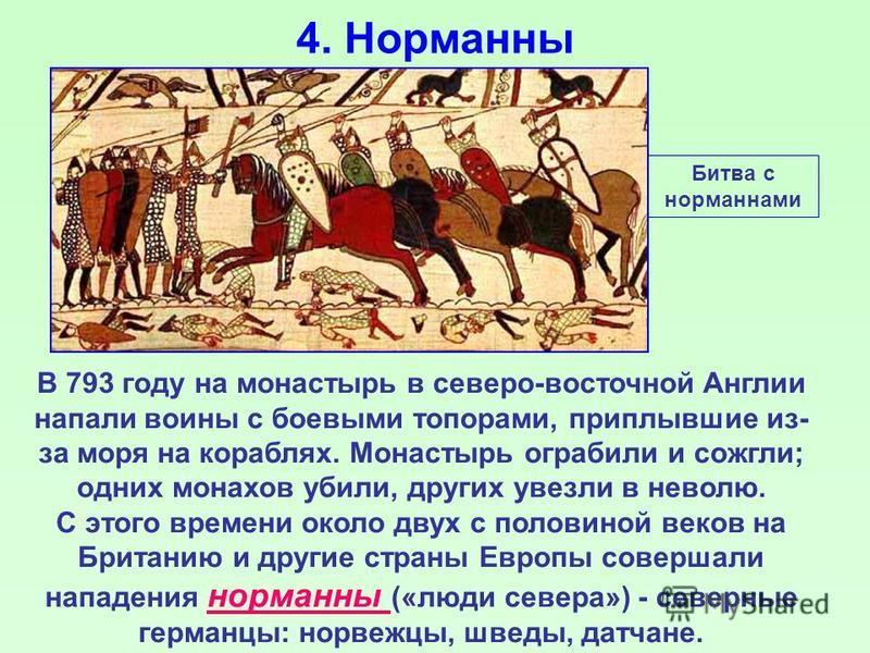 4. Норманны В 793 году на монастырь в северо-восточной Англии напали воины с боевыми топорами, приплывшие из- за моря на кораблях. Монастырь ограбили и сожгли; одних монахов убили, других увезли в неволю. С этого времени около двух с половиной веков