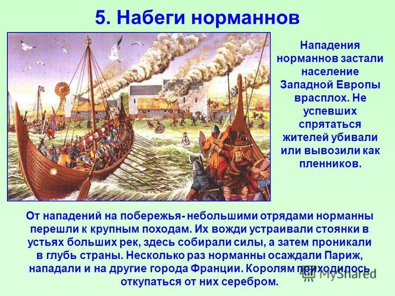 5. Набеги норманнов От нападений на побережья- небольшими отрядами норманны перешли к крупным походам. Их вожди устраивали стоянки в устьях больших рек, здесь собирали силы, а затем проникали в глубь страны. Несколько раз норманны осаждали Париж, нап