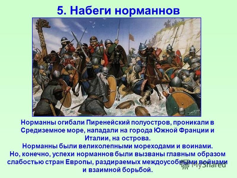 5. Набеги норманнов Норманны огибали Пиренейский полуостров, проникали в Средиземное море, нападали на города Южной Франции и Италии, на острова. Норманны были великолепными мореходами и воинами. Но, конечно, успехи норманнов были вызваны главным обр