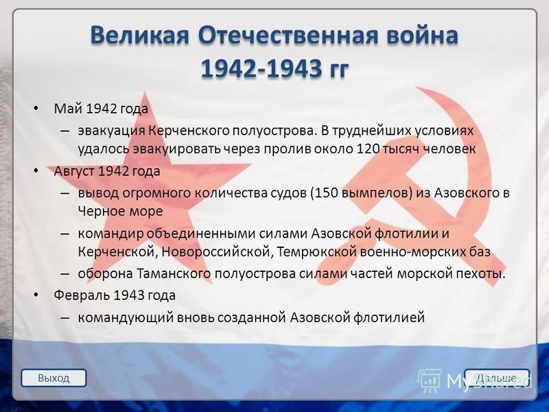 Выход Дальше Великая Отечественная война 1942-1943 гг Май 1942 года – эвакуация Керченского полуострова. В труднейших условиях удалось эвакуировать через пролив около 120 тысяч человек Август 1942 года – вывод огромного количества судов (150 вымпелов