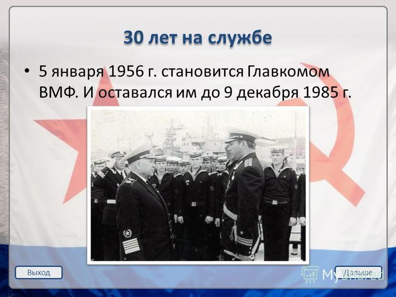 Выход Дальше 30 лет на службе 5 января 1956 г. становится Главкомом ВМФ. И оставался им до 9 декабря 1985 г.