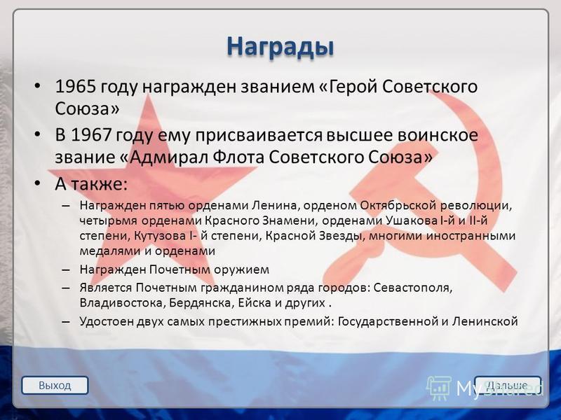 Выход Дальше Награды 1965 году награжден званием «Герой Советского Союза» В 1967 году ему присваивается высшее воинское звание «Адмирал Флота Советского Союза» А также: – Награжден пятью орденами Ленина, орденом Октябрьской революции, четырьмя ордена