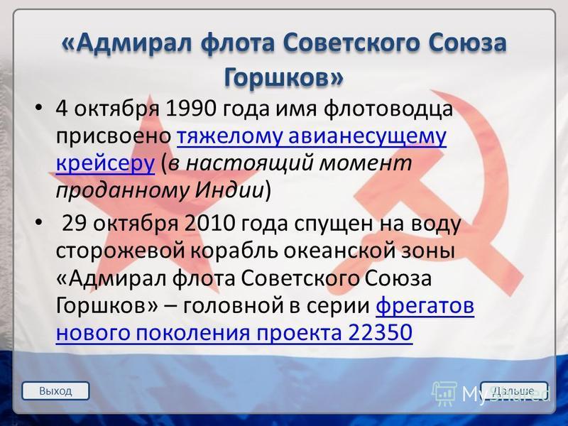 Выход Дальше «Адмирал флота Советского Союза Горшков» 4 октября 1990 года имя флотоводца присвоено тяжелому авианесущему крейсеру (в настоящий момент проданному Индии)тяжелому авианесущему крейсеру 29 октября 2010 года спущен на воду сторожевой кораб