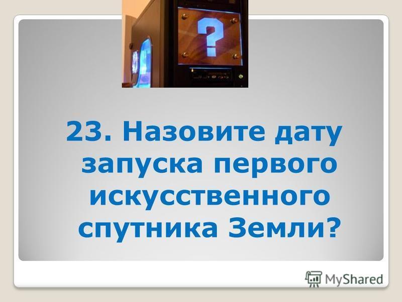 23. Назовите дату запуска первого искусственного спутника Земли?