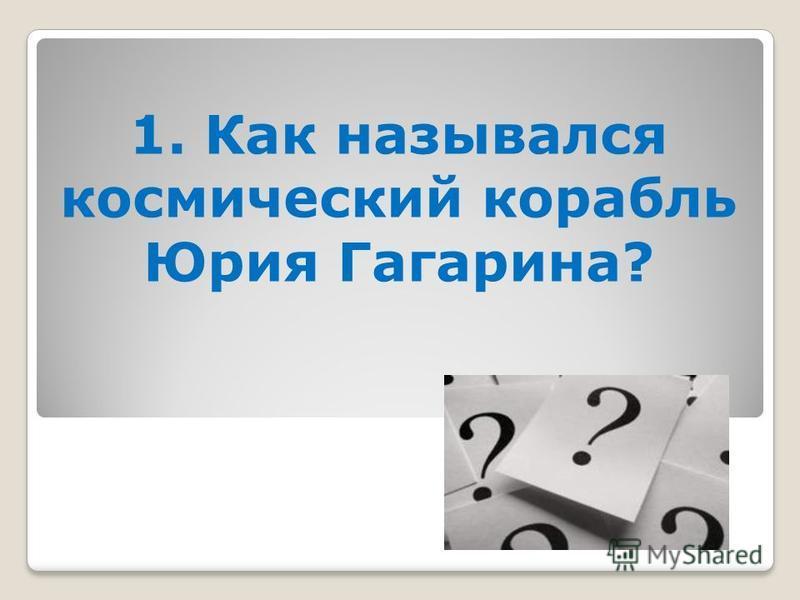 1. Как назывался космический корабль Юрия Гагарина?