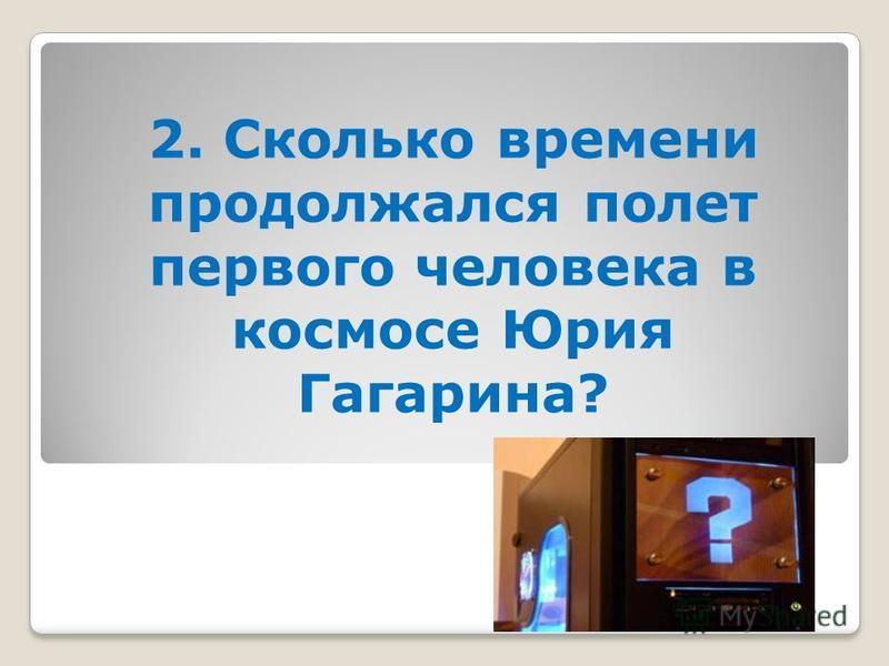 2. Сколько времени продолжался полет первого человека в космосе Юрия Гагарина?