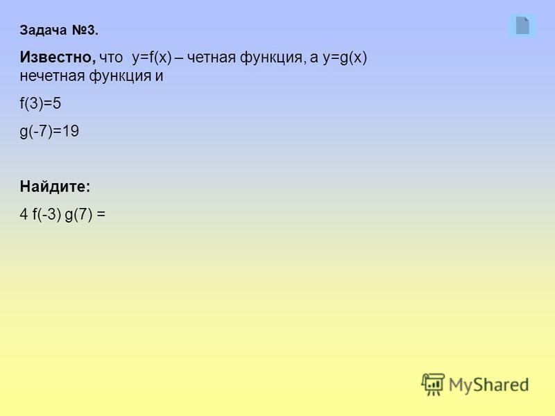 Задача 3. Известно, что y=f(x) – четная функция, а y=g(x) нечетная функция и f(3)=5 g(-7)=19 Найдите: 4 f(-3) g(7) =