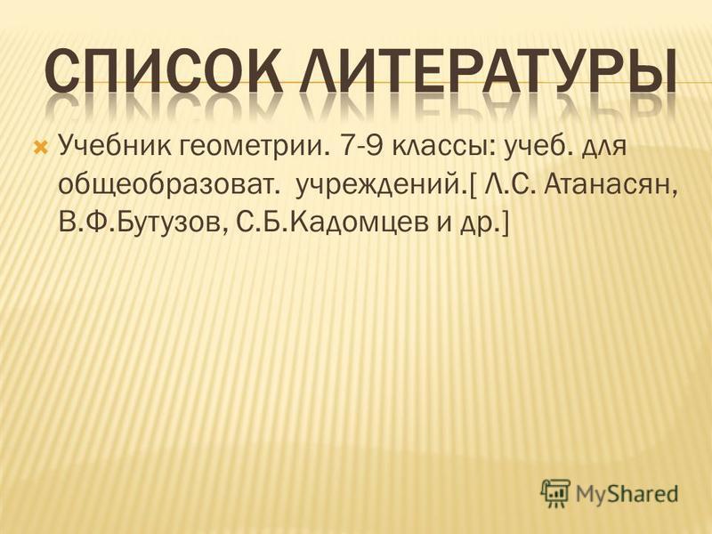 Учебник геометрии. 7-9 классы: учеб. для общеобразоват. учреждений.[ Л.С. Атанасян, В.Ф.Бутузов, С.Б.Кадомцев и др.]