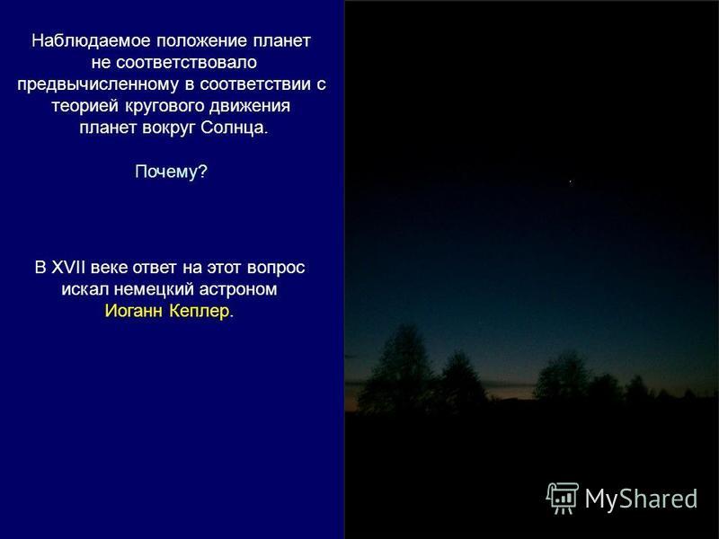 Наблюдаемое положение планет не соответствовало предвычисленному в соответствии с теорией кругового движения планет вокруг Солнца. Почему? В XVII веке ответ на этот вопрос искал немецкий астроном Иоганн Кеплер.