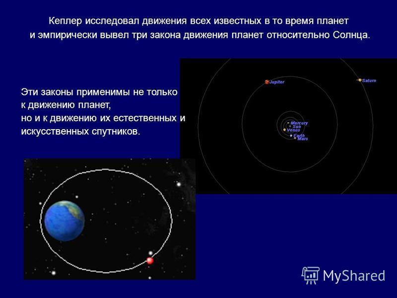 Кеплер исследовал движения всех известных в то время планет и эмпирически вывел три закона движения планет относительно Солнца. Эти законы применимы не только к движению планет, но и к движению их естественных и искусственных спутников.