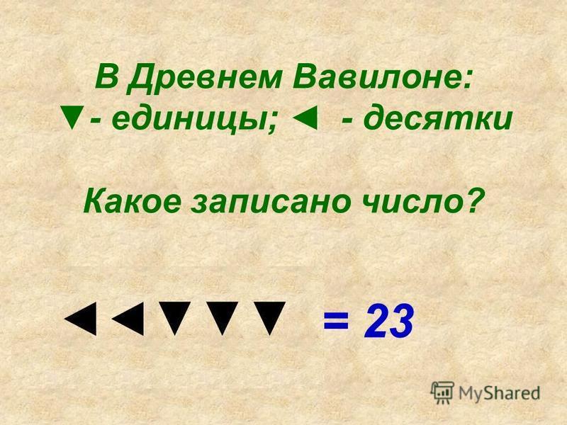 В Древнем Вавилоне: - единицы; - десятки Какое записано число? = 23