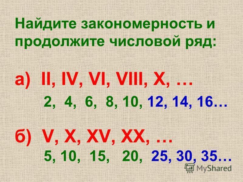 Найдите закономерность и продолжите числовой ряд: а) II, IV, VI, VIII, X, … б) V, X, XV, XX, … 2, 4, 6, 8, 10, 12, 14, 16… 5, 10, 15, 20, 25, 30, 35…