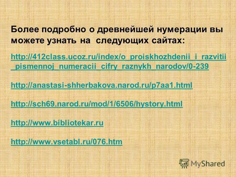 Более подробно о древнейшей нумерации вы можете узнать на следующих сайтах: http://412class.ucoz.ru/index/o_proiskhozhdenii_i_razvitii _pismennoj_numeracii_cifry_raznykh_narodov/0-239 http://anastasi-shherbakova.narod.ru/p7aa1. html http://sch69.naro
