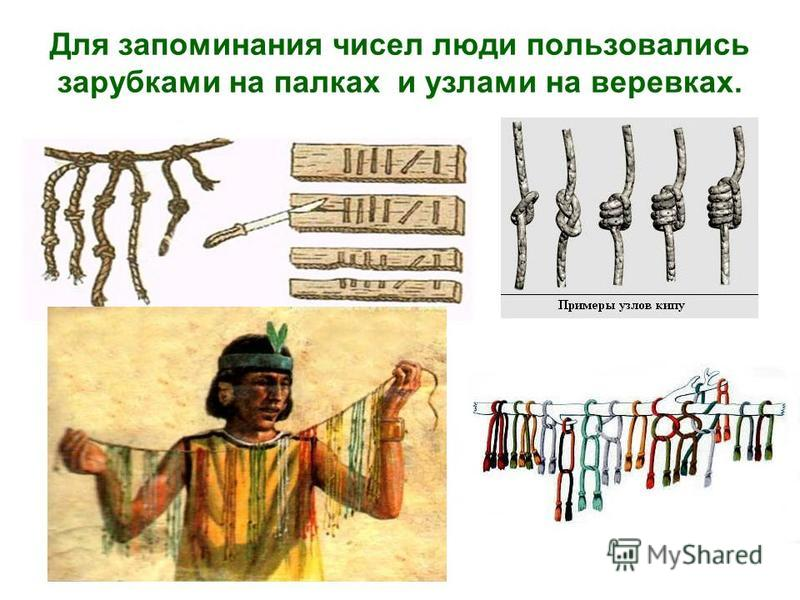 Для запоминания чисел люди пользовались зарубками на палках и узлами на веревках.