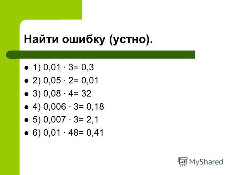 Найти ошибку (устно). 1) 0,01 3= 0,3 2) 0,05 2= 0,01 3) 0,08 4= 32 4) 0,006 3= 0,18 5) 0,007 3= 2,1 6) 0,01 48= 0,41