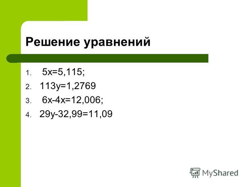 Решение уравнений 1. 5 х=5,115; 2. 113 у=1,2769 3. 6 х-4 х=12,006; 4. 29 у-32,99=11,09