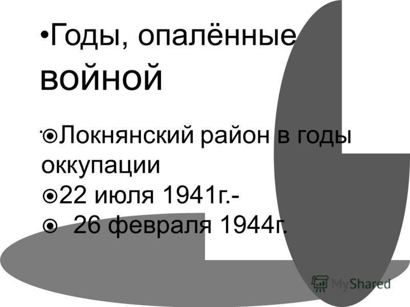 Годы, опалённые войной Локнянский район в годы оккупации 22 июля 1941 г.- 26 февраля 1944 г.