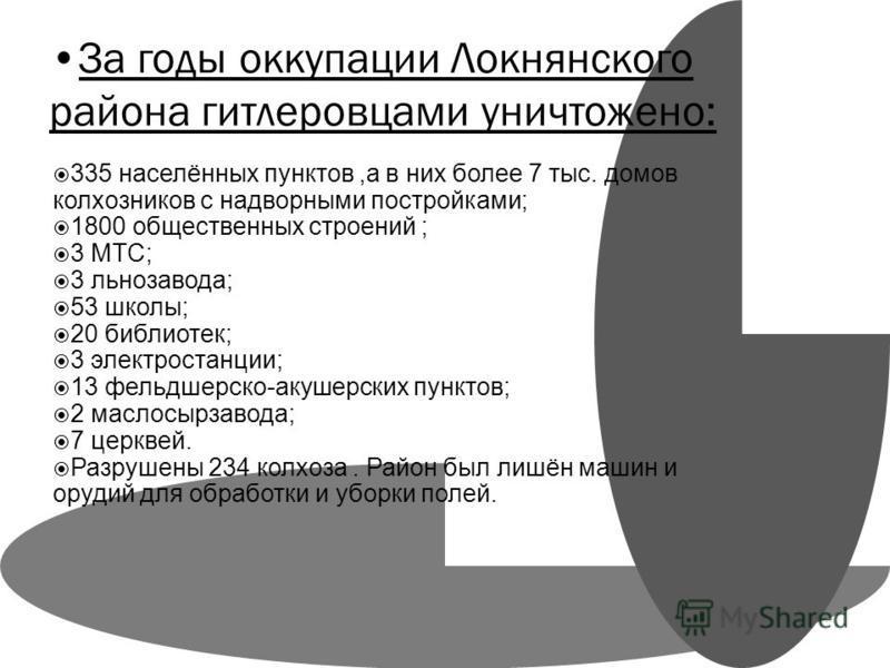 За годы оккупации Локнянского района гитлеровцами уничтожено: 335 населённых пунктов,а в них более 7 тыс. домов колхозников с надворными постройками; 1800 общественных строений ; 3 МТС; 3 льнозавода; 53 школы; 20 библиотек; 3 электростанции; 13 фельд