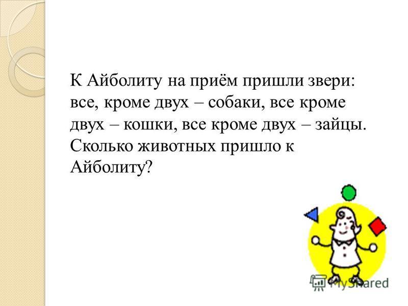 К Айболиту на приём пришли звери: все, кроме двух – собаки, все кроме двух – кошки, все кроме двух – зайцы. Сколько животных пришло к Айболиту?