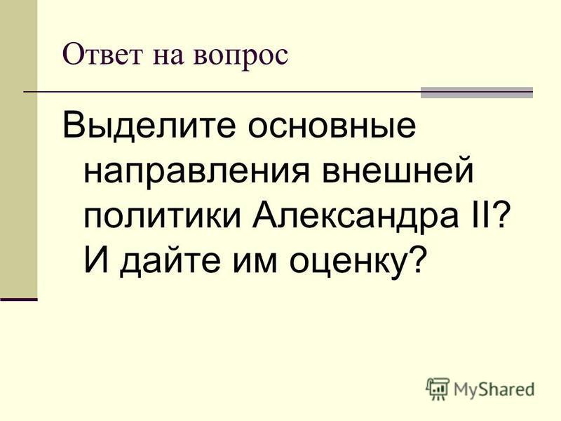 Ответ на вопрос Выделите основные направления внешней политики Александра II? И дайте им оценку?