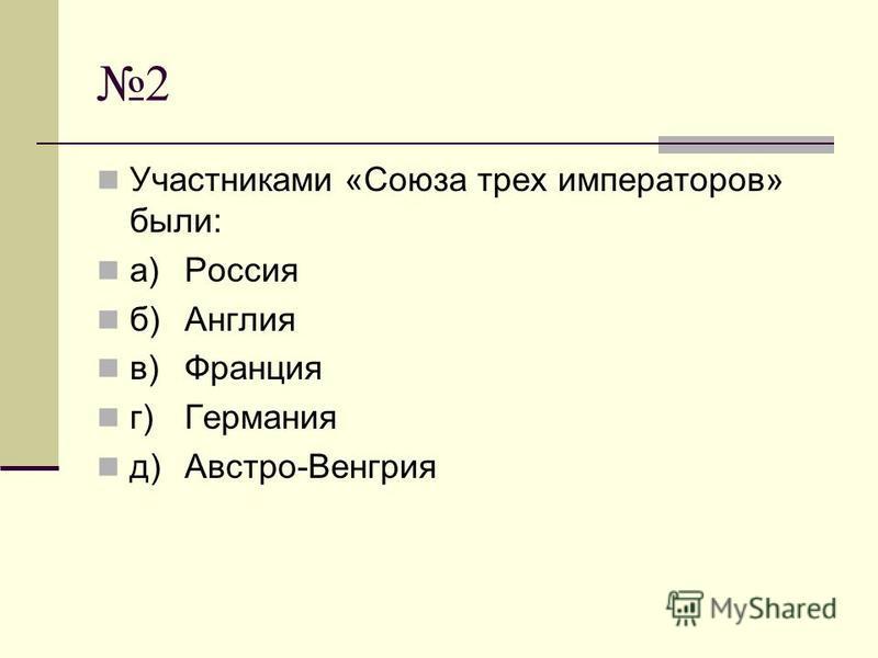 2 Участниками «Союза трех императоров» были: а)Россия б)Англия в)Франция г)Германия д)Австро-Венгрия