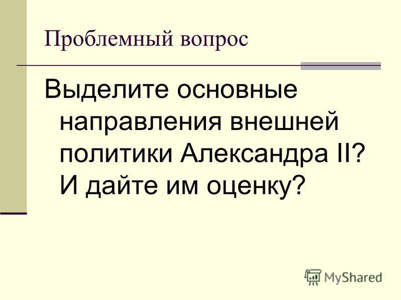 Проблемный вопрос Выделите основные направления внешней политики Александра II? И дайте им оценку?