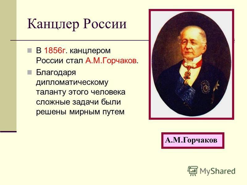 Канцлер России В 1856 г. канцлером России стал А.М.Горчаков. Благодаря дипломатическому таланту этого человека сложные задачи были решены мирным путем А.М.Горчаков