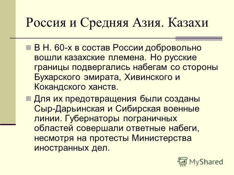 Россия и Средняя Азия. Казахи В Н. 60-х в состав России добровольно вошли казахские племена. Но русские границы подвергались набегам со стороны Бухарского эмирата, Хивинского и Кокандского ханств. Для их предотвращения были созданы Сыр-Дарьинская и С