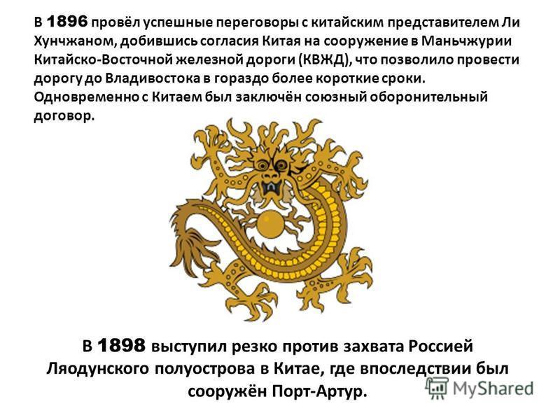 В 1898 выступил резко против захвата Россией Ляодунского полуострова в Китае, где впоследствии был сооружён Порт-Артур. В 1896 провёл успешные переговоры с китайским представителем Ли Хунчжаном, добившись согласия Китая на сооружение в Маньчжурии Кит