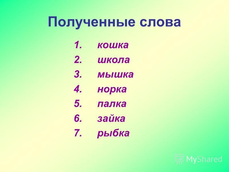 Полученные слова 1. кошка 2. школа 3. мышка 4. норка 5. палка 6. зайка 7. рыбка