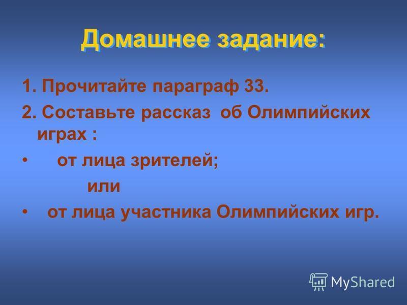 Домашнее задание: 1. Прочитайте параграф 33. 2. Составьте рассказ об Олимпийских играх : от лица зрителей; или от лица участника Олимпийских игр.