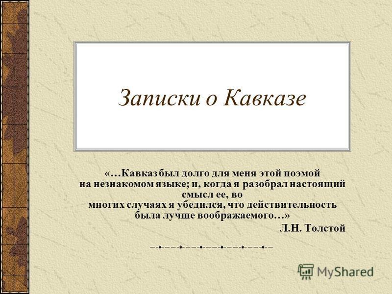 Записки о Кавказе «…Кавказ был долго для меня этой поэмой на незнакомом языке; и, когда я разобрал настоящий смысл ее, во многих случаях я убедился, что действительность была лучше воображаемого…» Л.Н. Толстой