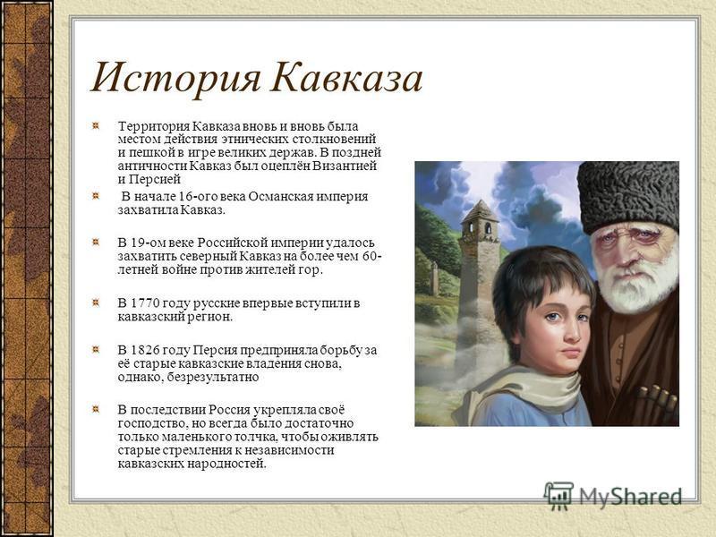 История Кавказа Территория Кавказа вновь и вновь была местом действия этнических столкновений и пешкой в игре великих держав. В поздней античности Кавказ был оцеплён Византией и Персией В начале 16-ого века Османская империя захватила Кавказ. В 19-ом