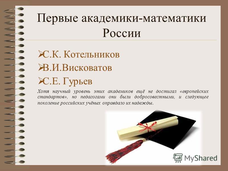 Первые академики-математики России С.К. Котельников В.И.Висковатов С.Е. Гурьев Хотя научный уровень этих академиков ещё не достигал «европейских стандартов», но педагогами они были добросовестными, и следующее поколение российских учёных оправдало их