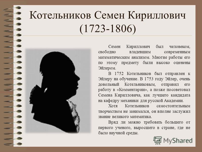 Котельников Семен Кириллович (1723-1806) Семен Кириллович был человеком, свободно владевшим современным математическим анализом. Многие работы его по этому предмету были высоко оценены Эйлером. В 1752 Котельников был отправлен к Эйлеру на обучение. В