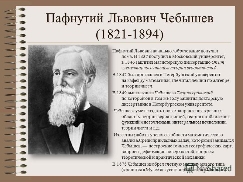 Пафнутий Львович Чебышев (1821-1894) Пафнутий Львович начальное образование получил дома. В 1837 поступил в Московский университет, в 1846 защитил магистерскую диссертацию Опыт элементарного анализа теории вероятностей. В 1847 был приглашен в Петербу
