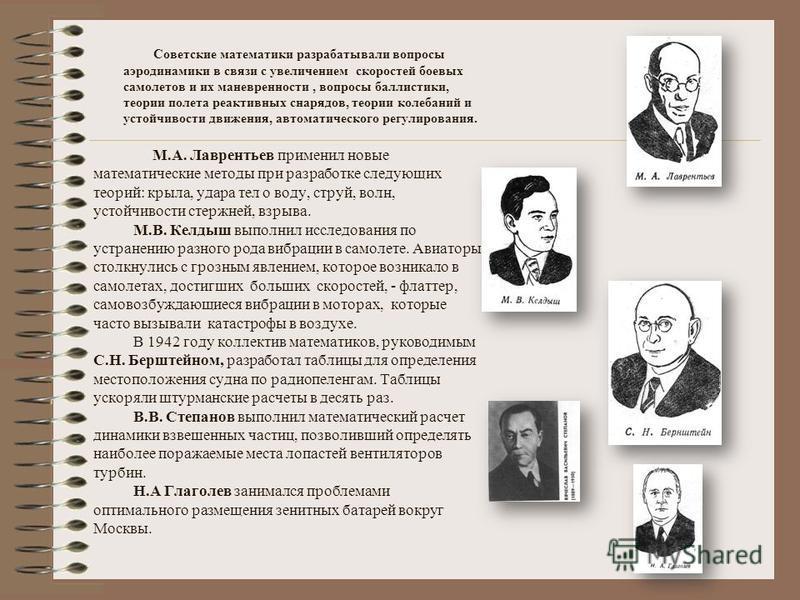 Советские математики разрабатывали вопросы аэродинамики в связи с увеличением скоростей боевых самолетов и их маневренности, вопросы баллистики, теории полета реактивных снарядов, теории колебаний и устойчивости движения, автоматического регулировани
